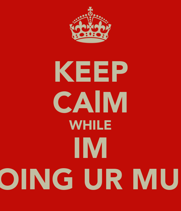 KEEP CAlM WHILE IM DOING UR MUM