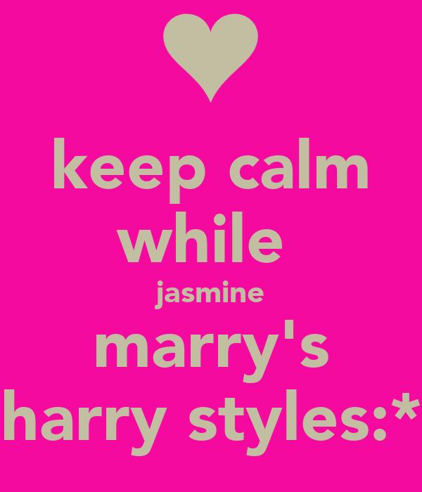 keep calm while  jasmine marry's harry styles:*
