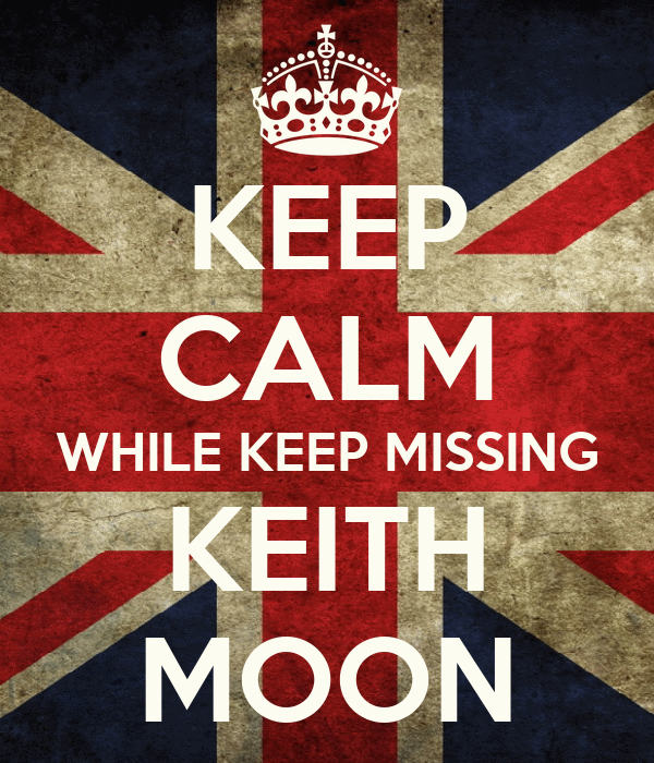 KEEP CALM WHILE KEEP MISSING KEITH MOON