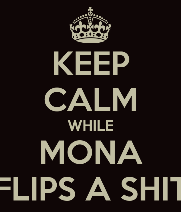 KEEP CALM WHILE MONA FLIPS A SHIT