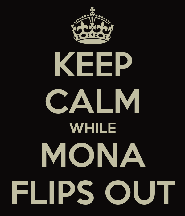 KEEP CALM WHILE MONA FLIPS OUT