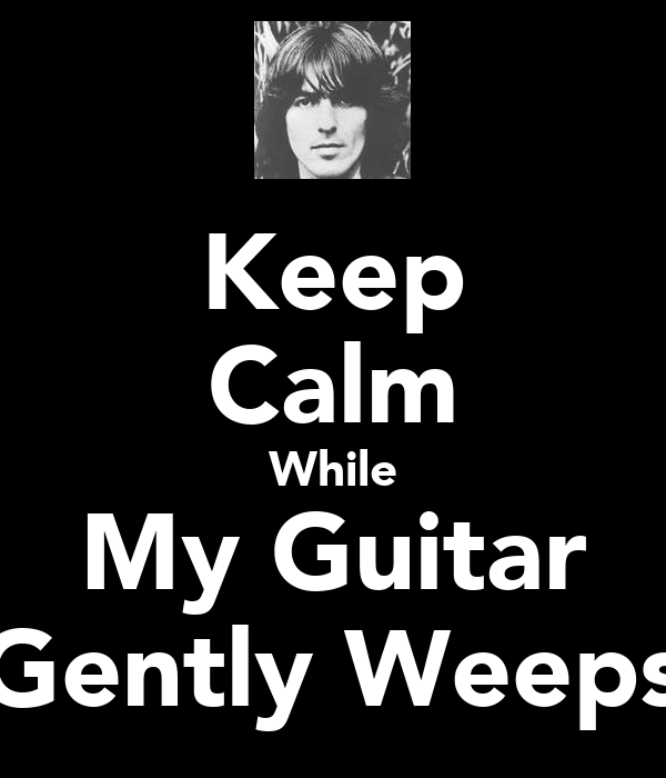 Keep Calm While My Guitar Gently Weeps