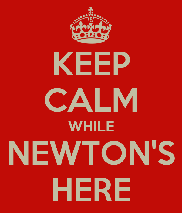 KEEP CALM WHILE NEWTON'S HERE