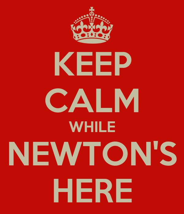 KEEP CALM WHILE NEWTON'S HERE