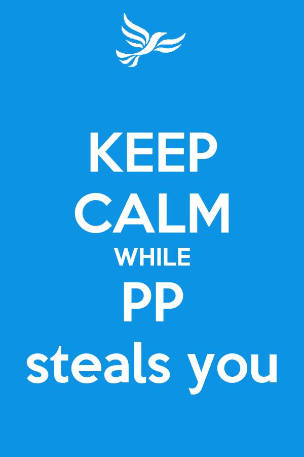 KEEP CALM WHILE PP steals you