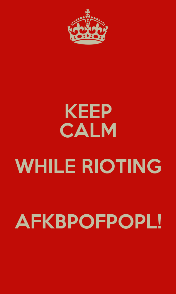 KEEP CALM WHILE RIOTING  AFKBPOFPOPL!