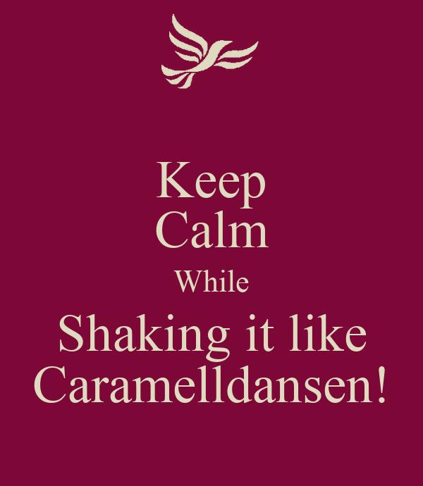 Keep Calm While Shaking it like Caramelldansen!