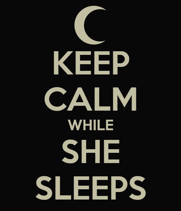 KEEP CALM WHILE SHE SLEEPS