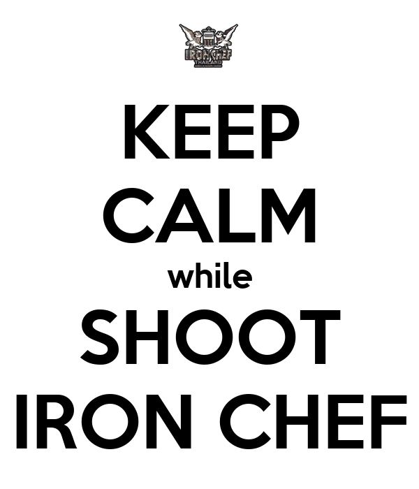 KEEP CALM while SHOOT IRON CHEF