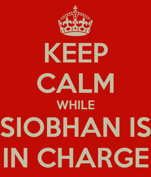 KEEP CALM WHILE SIOBHAN IS IN CHARGE