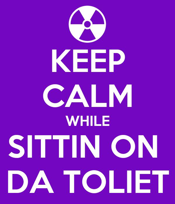 KEEP CALM WHILE SITTIN ON  DA TOLIET
