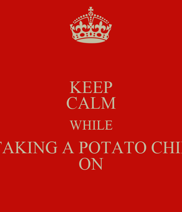 KEEP CALM WHILE TAKING A POTATO CHIP ON