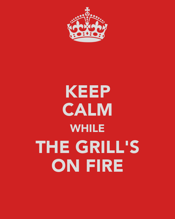 KEEP CALM WHILE THE GRILL'S ON FIRE