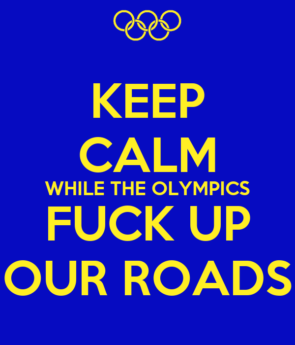 KEEP CALM WHILE THE OLYMPICS FUCK UP OUR ROADS