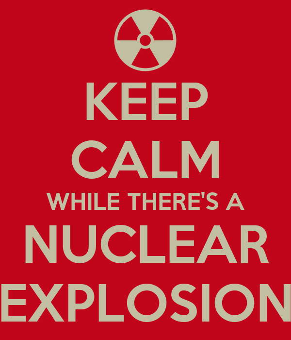 KEEP CALM WHILE THERE'S A NUCLEAR EXPLOSION
