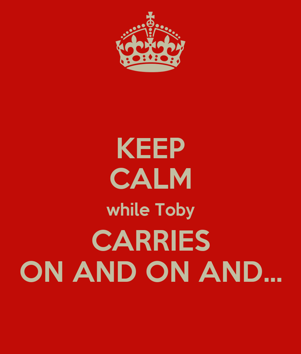 KEEP CALM while Toby CARRIES ON AND ON AND...
