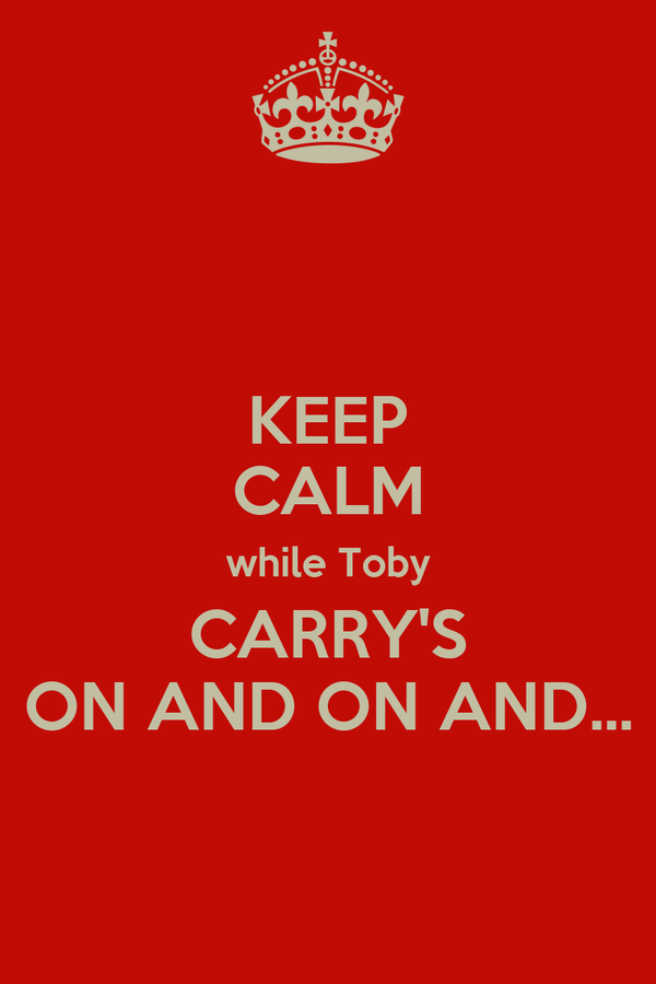 KEEP CALM while Toby CARRY'S ON AND ON AND...