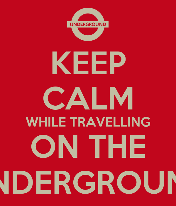 KEEP CALM WHILE TRAVELLING ON THE UNDERGROUND
