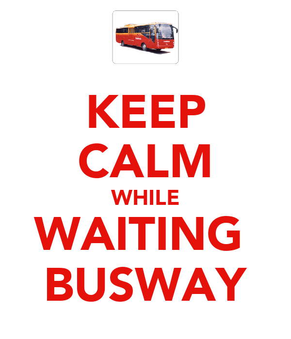 KEEP CALM WHILE WAITING  BUSWAY