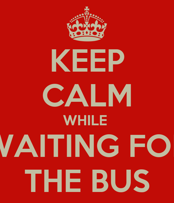 KEEP CALM WHILE  WAITING FOR THE BUS
