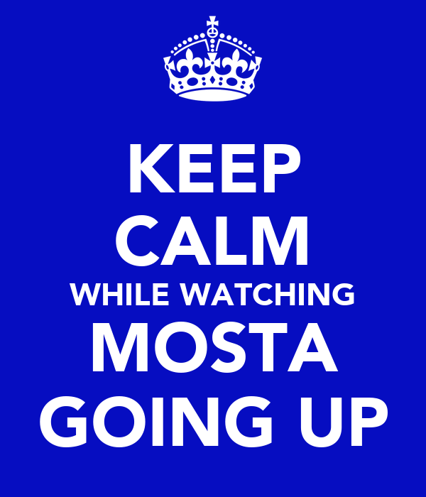 KEEP CALM WHILE WATCHING MOSTA GOING UP