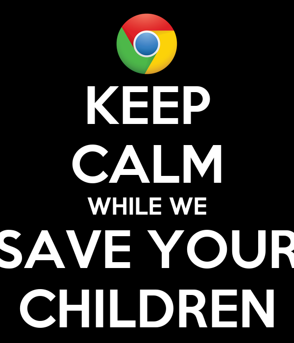 KEEP CALM WHILE WE SAVE YOUR CHILDREN