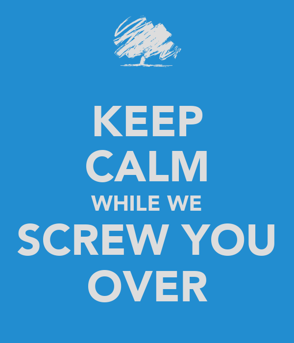KEEP CALM WHILE WE SCREW YOU OVER