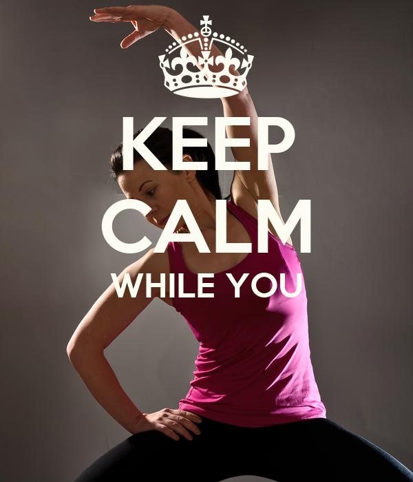KEEP CALM WHILE YOU