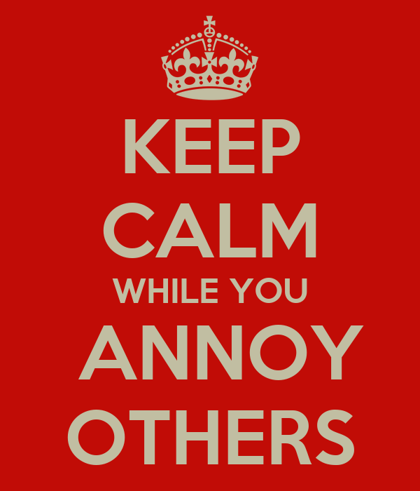 KEEP CALM WHILE YOU  ANNOY OTHERS