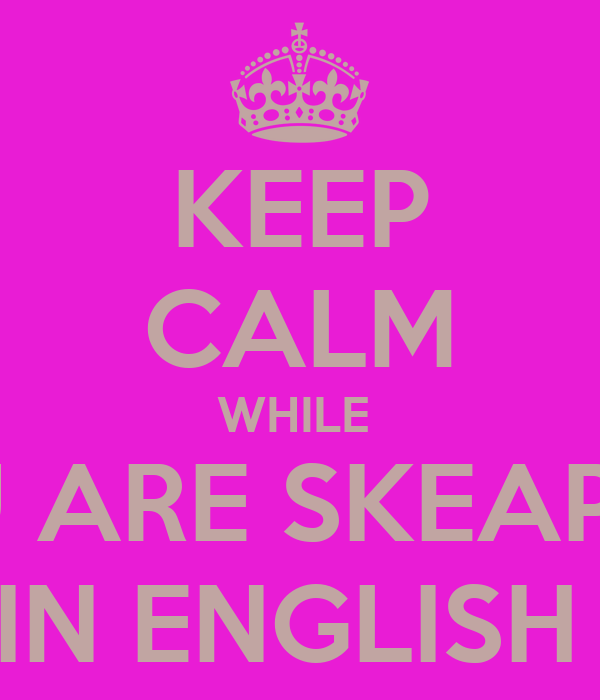 KEEP CALM WHILE  YOU ARE SKEAPING  IN ENGLISH