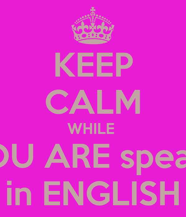 KEEP CALM WHILE  YOU ARE speak   in ENGLISH