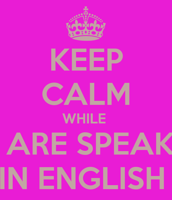 KEEP CALM WHILE  YOU ARE SPEAKING   IN ENGLISH