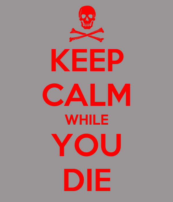 KEEP CALM WHILE YOU DIE