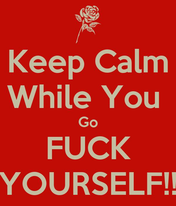 Keep Calm While You  Go FUCK YOURSELF!!