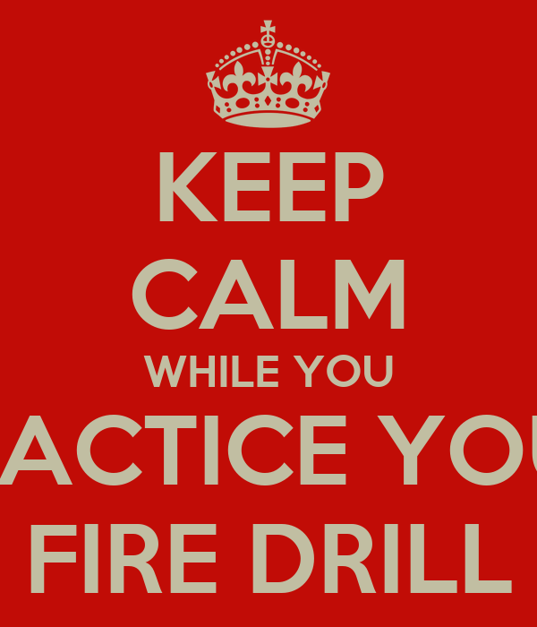 KEEP CALM WHILE YOU PRACTICE YOUR FIRE DRILL