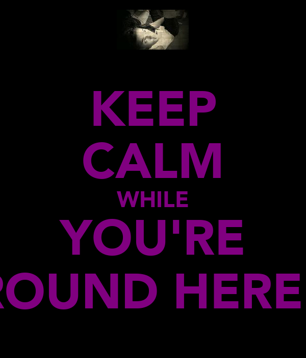 KEEP CALM WHILE YOU'RE AROUND HERE!!!