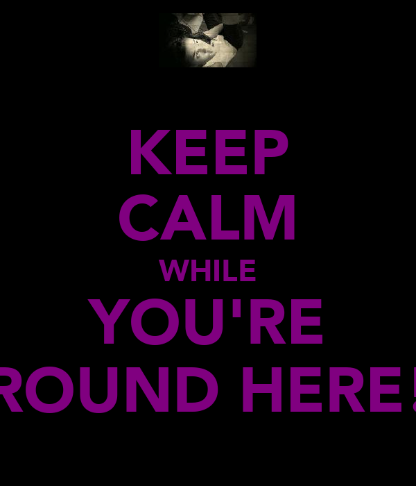 KEEP CALM WHILE YOU'RE ROUND HERE!