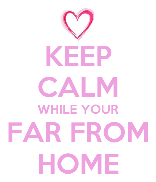 KEEP CALM WHILE YOUR FAR FROM HOME
