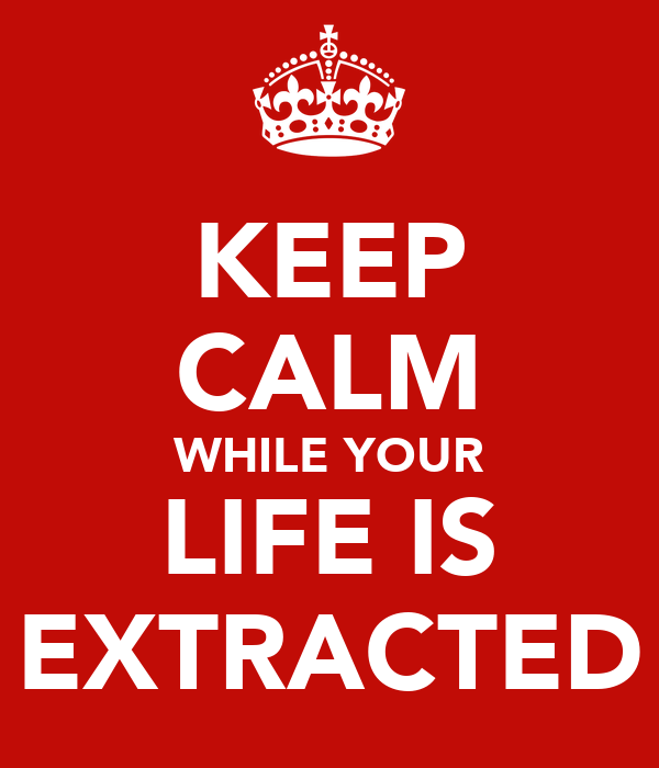 KEEP CALM WHILE YOUR LIFE IS EXTRACTED