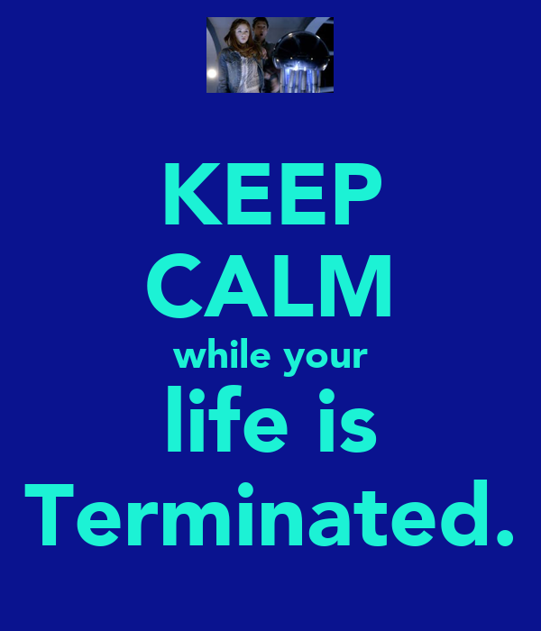 KEEP CALM while your life is Terminated.