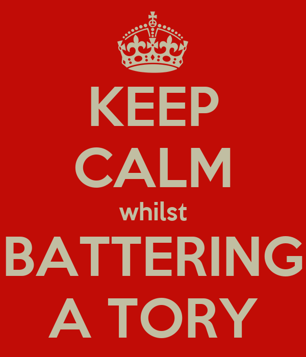 KEEP CALM whilst BATTERING A TORY