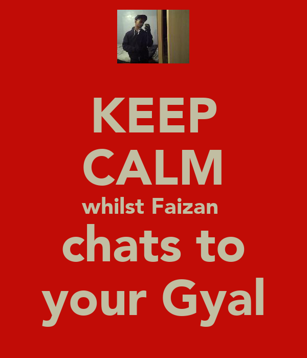 KEEP CALM whilst Faizan  chats to your Gyal