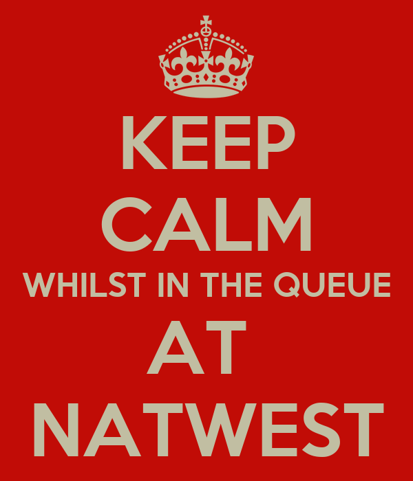 KEEP CALM WHILST IN THE QUEUE AT  NATWEST