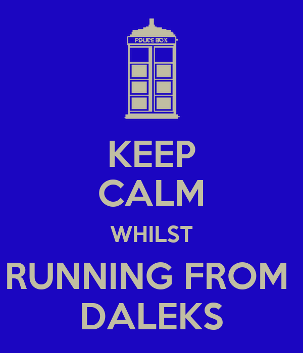 KEEP CALM WHILST RUNNING FROM  DALEKS