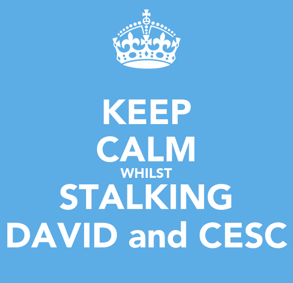 KEEP CALM WHILST STALKING DAVID and CESC