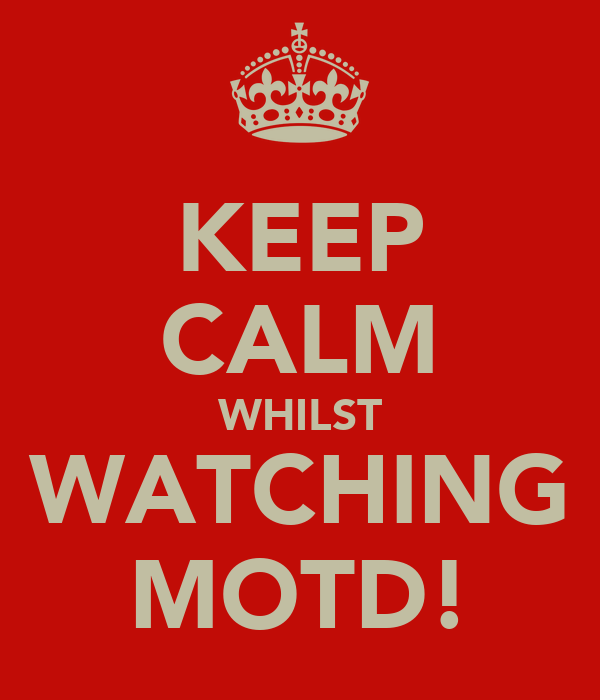 KEEP CALM WHILST WATCHING MOTD!