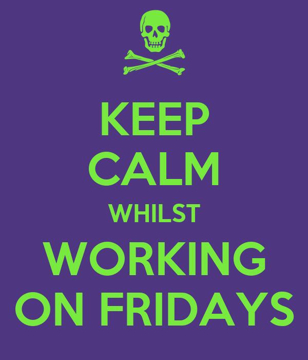 KEEP CALM WHILST WORKING ON FRIDAYS
