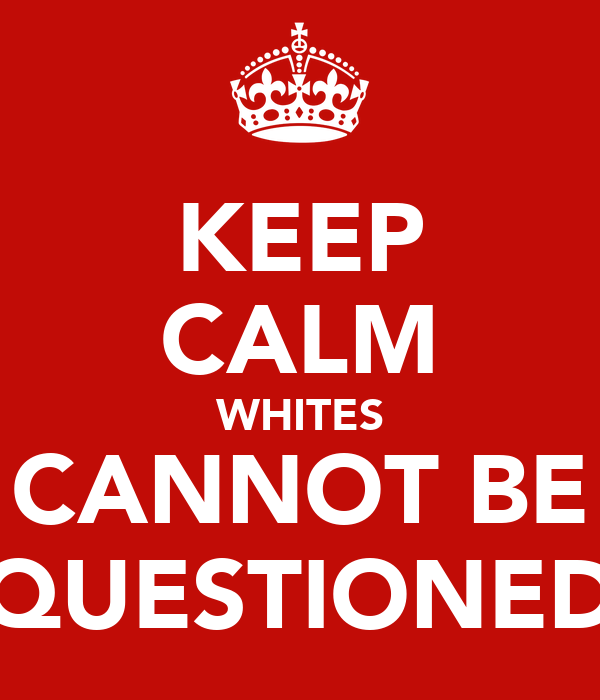 KEEP CALM WHITES CANNOT BE QUESTIONED