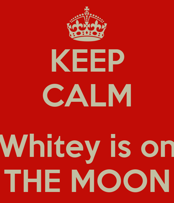 KEEP CALM  Whitey is on THE MOON