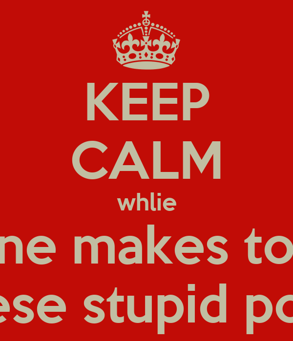 KEEP CALM whlie everyone makes too many of these stupid posters